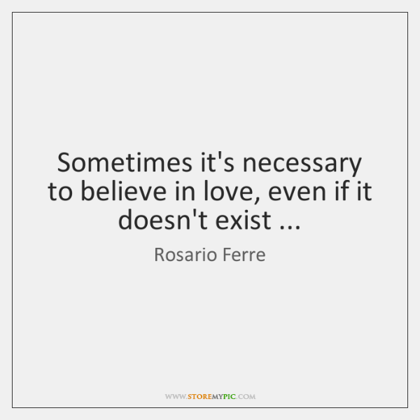 Sometimes it's necessary to believe in love, even if it doesn't exist ...