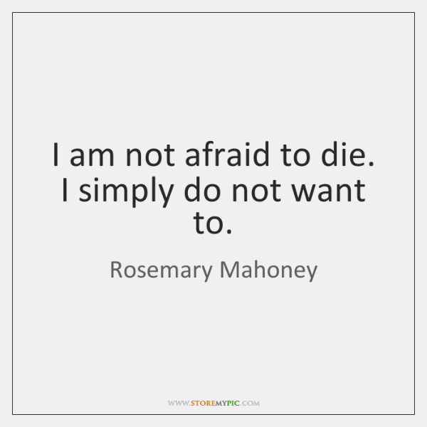 I am not afraid to die. I simply do not want to.