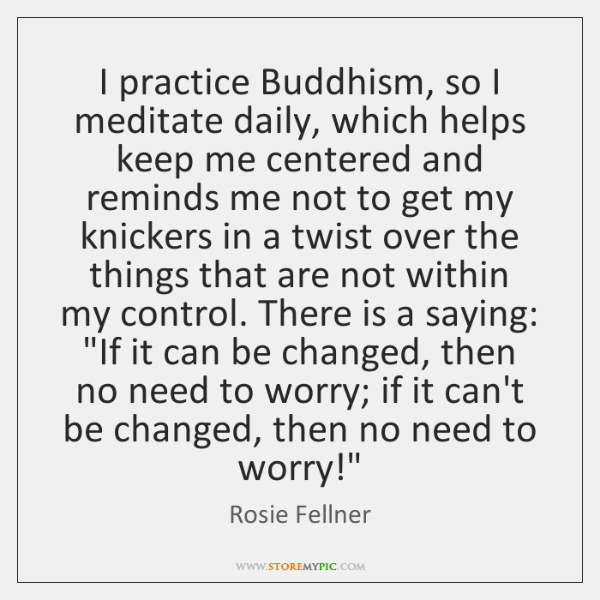 I practice Buddhism, so I meditate daily, which helps keep me centered ...