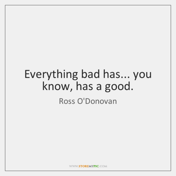 Everything bad has... you know, has a good.