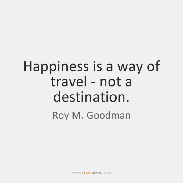Happiness is a way of travel - not a destination.
