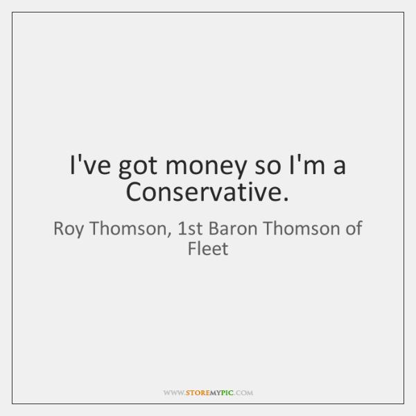 I've got money so I'm a Conservative.