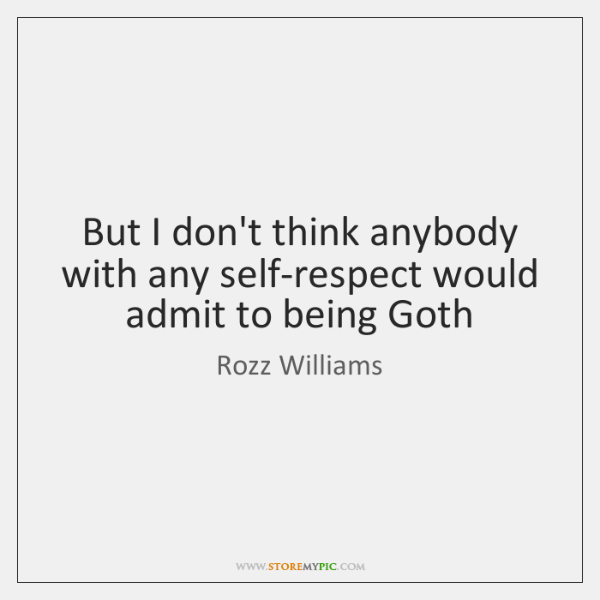 But I don't think anybody with any self-respect would admit to being ...