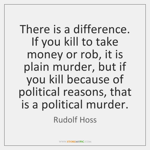 There is a difference. If you kill to take money or rob, ...