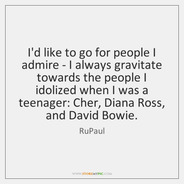 I'd like to go for people I admire - I always gravitate ...