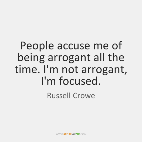 People accuse me of being arrogant all the time. I'm not arrogant, ...
