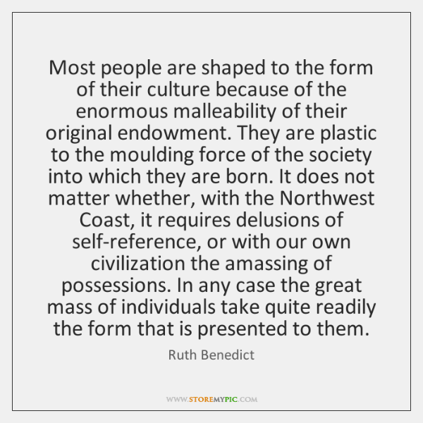 Most people are shaped to the form of their culture because of ...