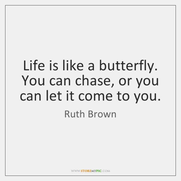 Life is like a butterfly. You can chase, or you can let ...
