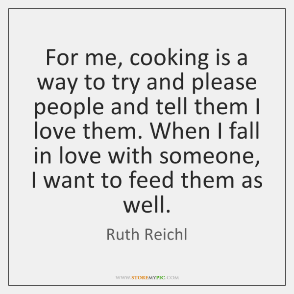 For me, cooking is a way to try and please people and ...