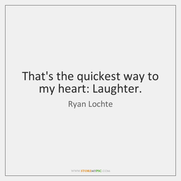 That's the quickest way to my heart: Laughter.