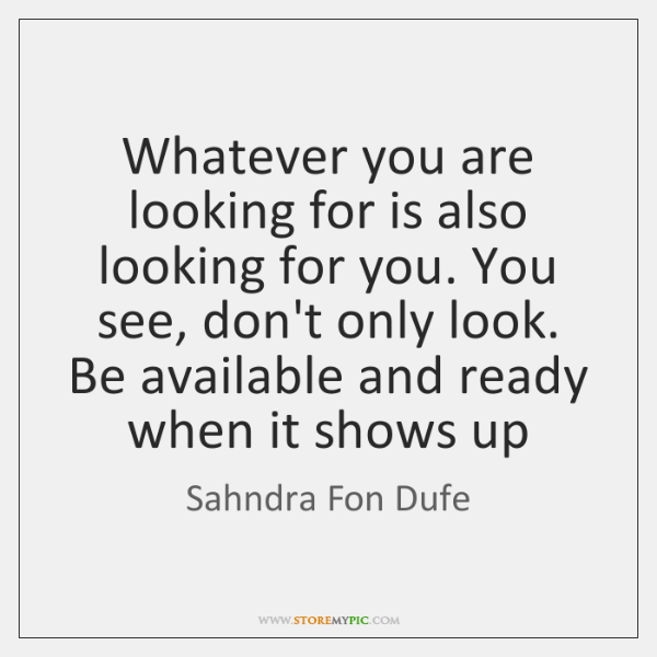Whatever you are looking for is also looking for you. You see, ...
