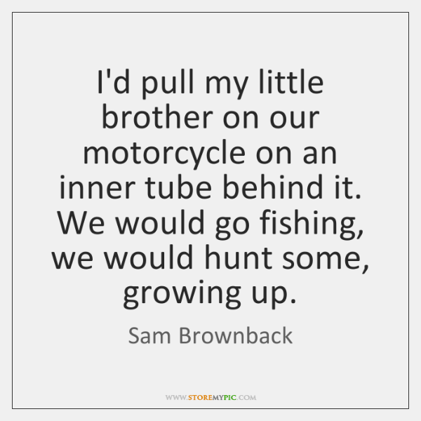 I'd pull my little brother on our motorcycle on an inner tube ...