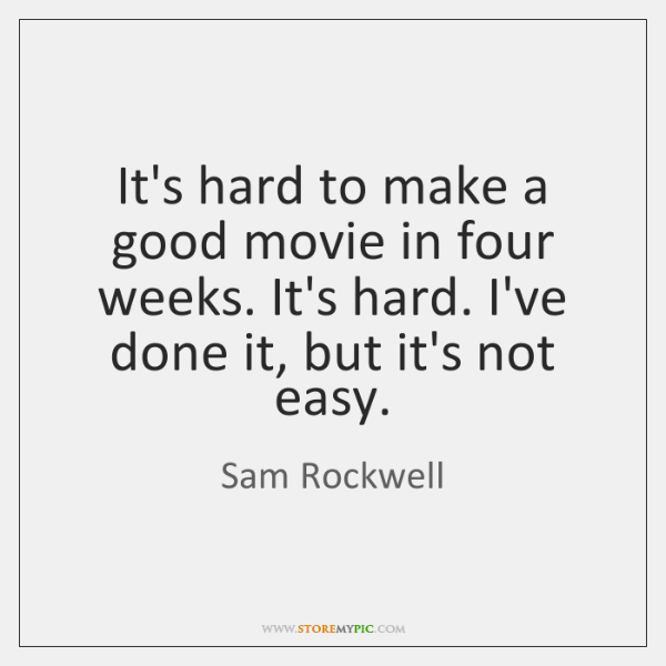 It's hard to make a good movie in four weeks. It's hard. ...