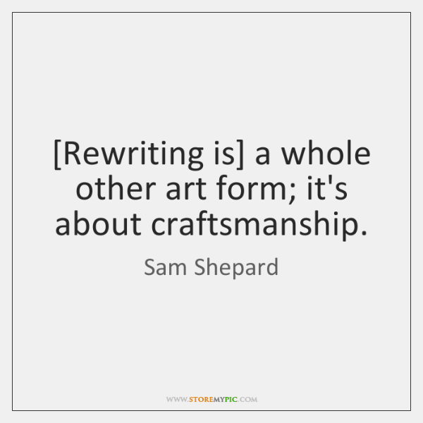 [Rewriting is] a whole other art form; it's about craftsmanship.