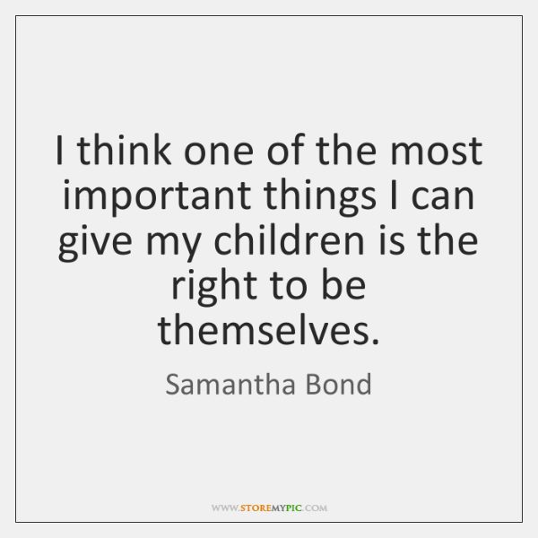I think one of the most important things I can give my ...