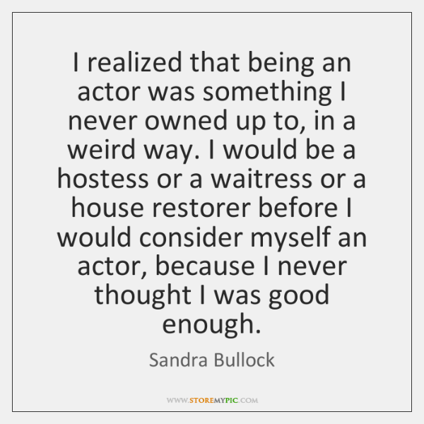 I realized that being an actor was something I never owned up ...