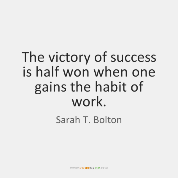 The victory of success is half won when one gains the habit ...