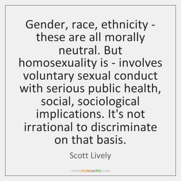 Gender, race, ethnicity - these are all morally neutral. But homosexuality is ...