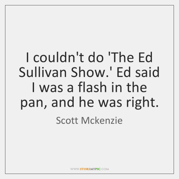 I couldn't do 'The Ed Sullivan Show.' Ed said I was ...