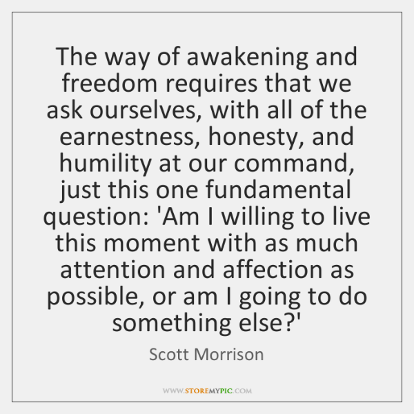 The way of awakening and freedom requires that we ask ourselves, with ...