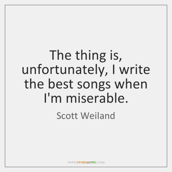 The thing is, unfortunately, I write the best songs when I'm miserable.