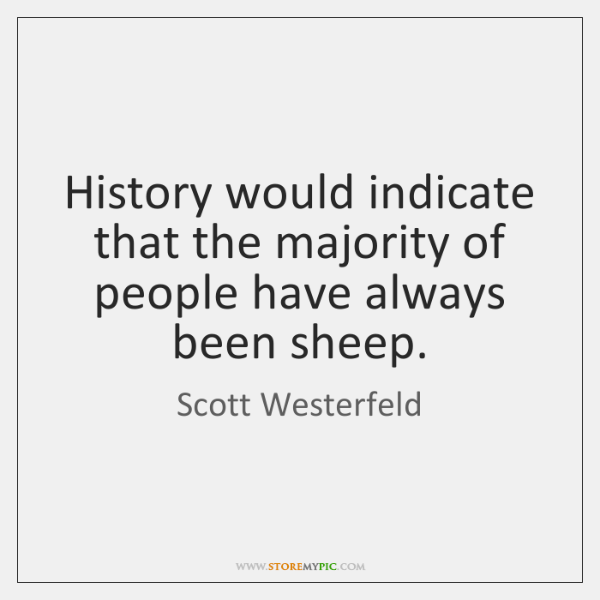 History would indicate that the majority of people have always been sheep.