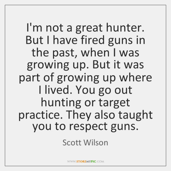 I'm not a great hunter. But I have fired guns in the ...