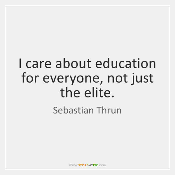 I care about education for everyone, not just the elite.