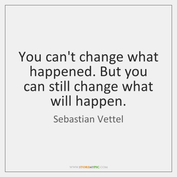 You can't change what happened. But you can still change what will ...
