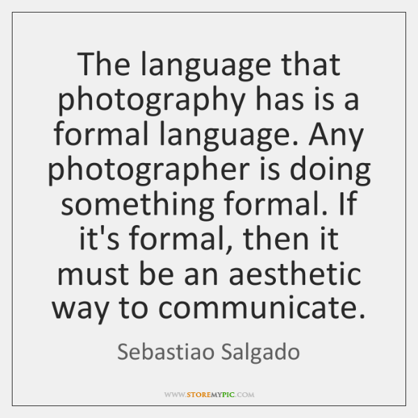 The language that photography has is a formal language. Any photographer is ...