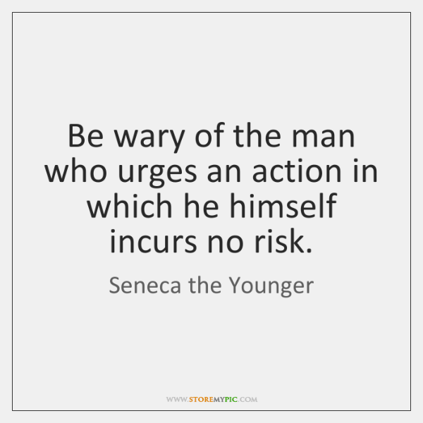 Be wary of the man who urges an action in which he ...