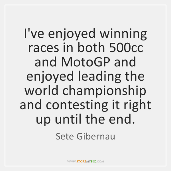 I've enjoyed winning races in both 500cc and MotoGP and enjoyed leading ...