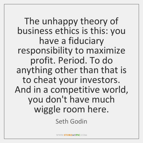 The unhappy theory of business ethics is this: you have a fiduciary ...