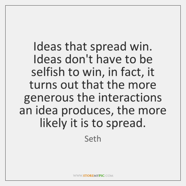 Ideas that spread win. Ideas don't have to be selfish to win, ...