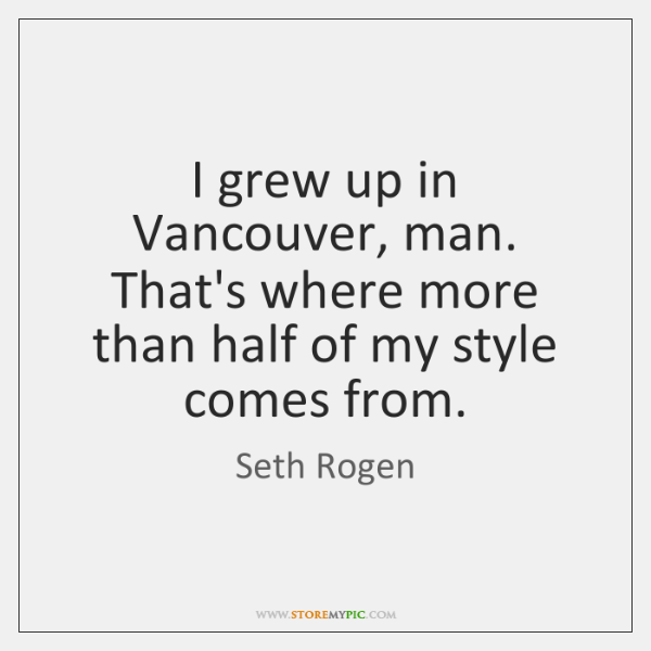 I grew up in Vancouver, man. That's where more than half of ...