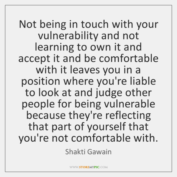 Not being in touch with your vulnerability and not learning to own ...