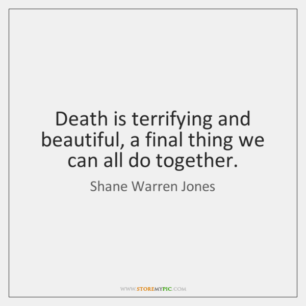 Death is terrifying and beautiful, a final thing we can all do ...