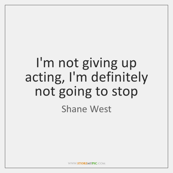 I'm not giving up acting, I'm definitely not going to stop