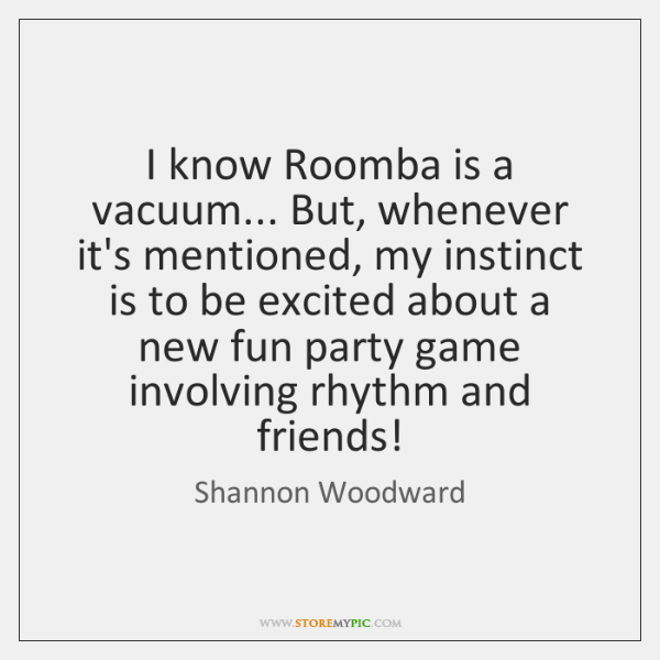 I know Roomba is a vacuum... But, whenever it's mentioned, my instinct ...