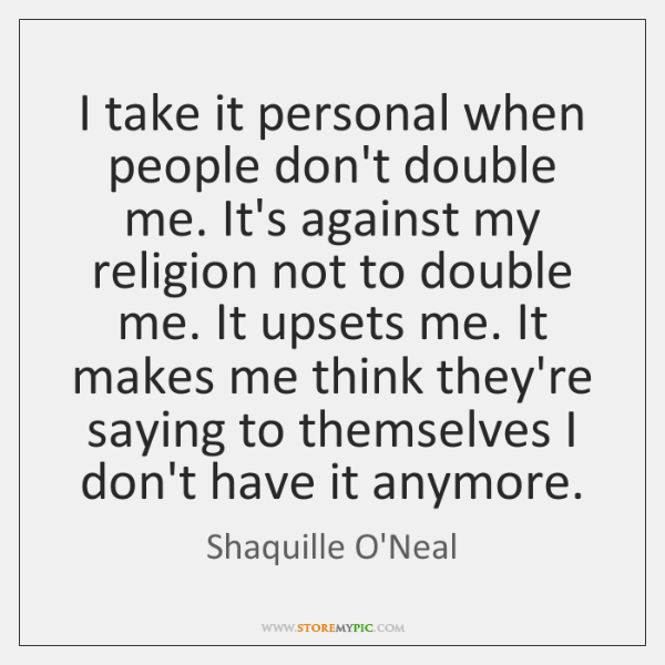 I take it personal when people don't double me. It's against my ...