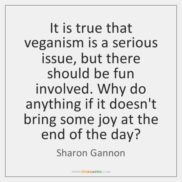 It is true that veganism is a serious issue, but there should ...