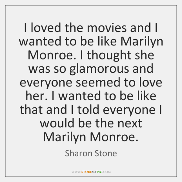 I loved the movies and I wanted to be like Marilyn Monroe. ...
