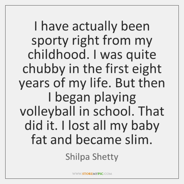 I have actually been sporty right from my childhood. I was quite ...