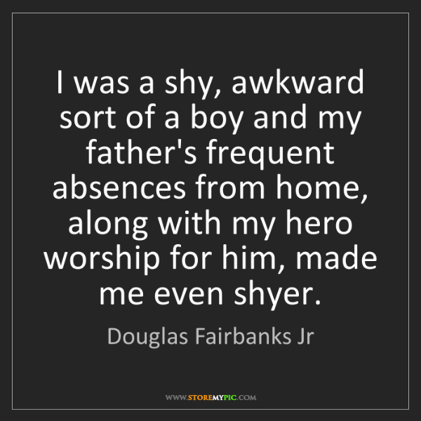 Douglas Fairbanks Jr: I was a shy, awkward sort of a boy and my father's frequent...