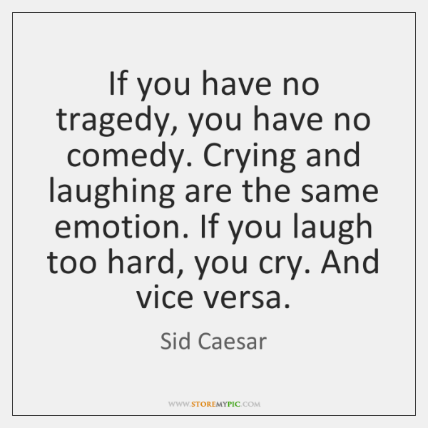 If you have no tragedy, you have no comedy. Crying and laughing ...