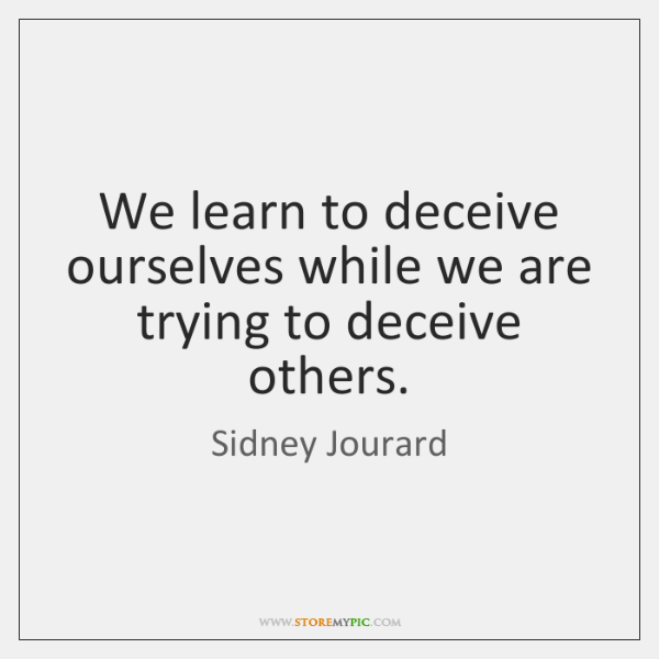 We learn to deceive ourselves while we are trying to deceive others.