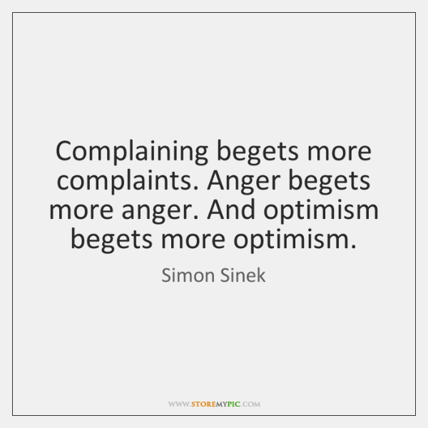 Complaining begets more complaints. Anger begets more anger. And optimism begets more ...
