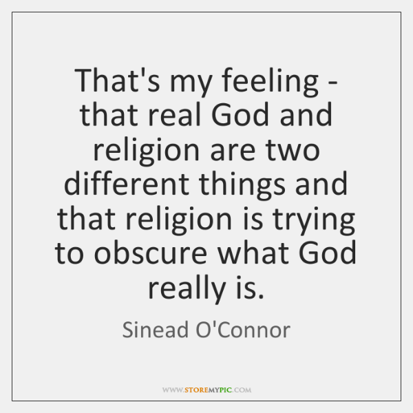 That's my feeling - that real God and religion are two different ...