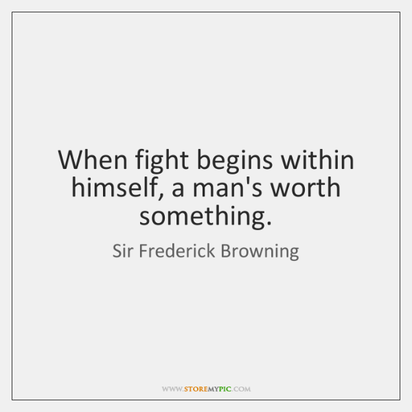 When fight begins within himself, a man's worth something.