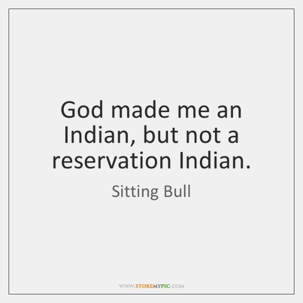 God made me an Indian, but not a reservation Indian.
